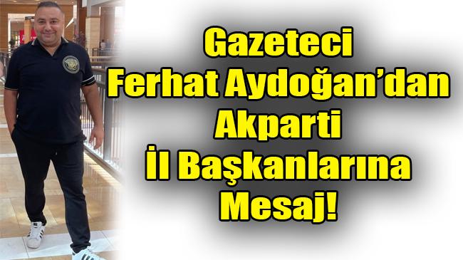Gazeteci Ferhat Aydoğan'dan Akparti İl Başkanlarına Mesaj